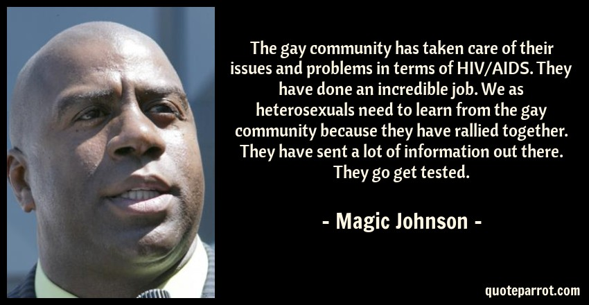 Magic Johnson Quote: The gay community has taken care of their issues and problems in terms of HIV/AIDS. They have done an incredible job. We as heterosexuals need to learn from the gay community because they have rallied together. They have sent a lot of information out there. They go get tested.
