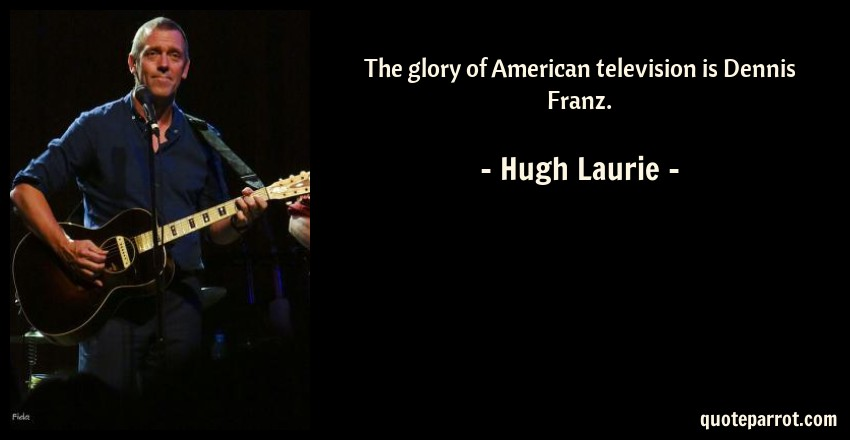 Hugh Laurie Quote: The glory of American television is Dennis Franz.