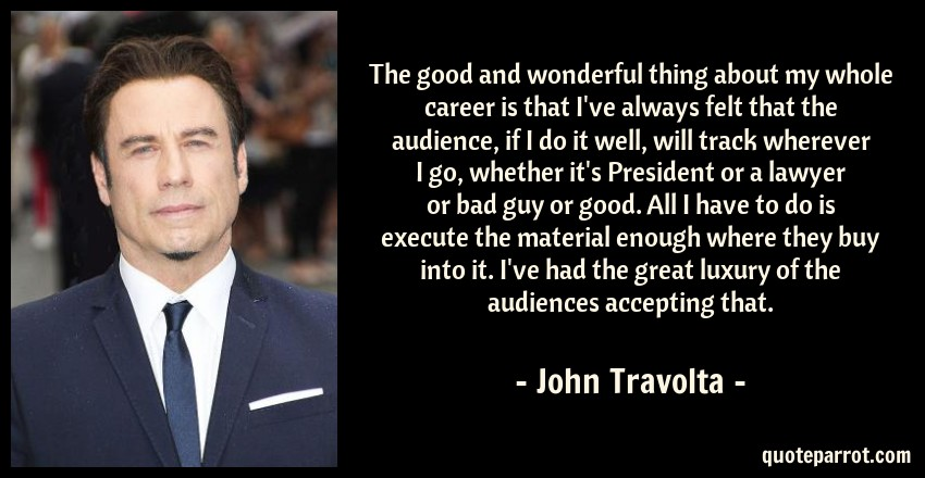 John Travolta Quote: The good and wonderful thing about my whole career is that I've always felt that the audience, if I do it well, will track wherever I go, whether it's President or a lawyer or bad guy or good. All I have to do is execute the material enough where they buy into it. I've had the great luxury of the audiences accepting that.