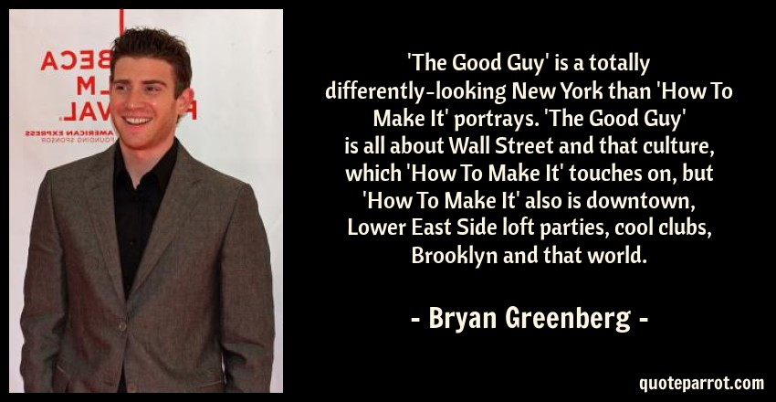Bryan Greenberg Quote: 'The Good Guy' is a totally differently-looking New York than 'How To Make It' portrays. 'The Good Guy' is all about Wall Street and that culture, which 'How To Make It' touches on, but 'How To Make It' also is downtown, Lower East Side loft parties, cool clubs, Brooklyn and that world.