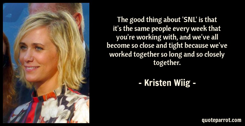 Kristen Wiig Quote: The good thing about 'SNL' is that it's the same people every week that you're working with, and we've all become so close and tight because we've worked together so long and so closely together.