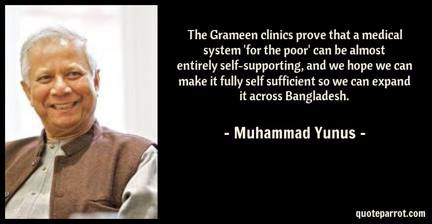 Muhammad Yunus Quote: The Grameen clinics prove that a medical system 'for the poor' can be almost entirely self-supporting, and we hope we can make it fully self sufficient so we can expand it across Bangladesh.
