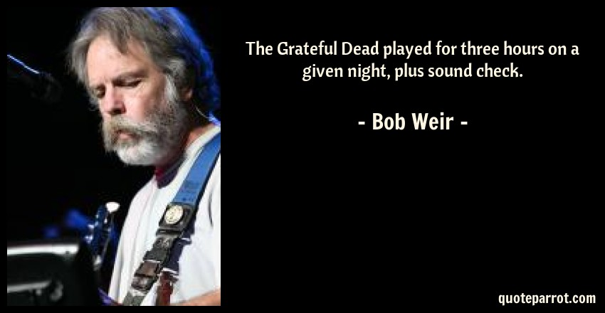 Bob Weir Quote: The Grateful Dead played for three hours on a given night, plus sound check.