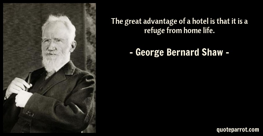 George Bernard Shaw Quote: The great advantage of a hotel is that it is a refuge from home life.