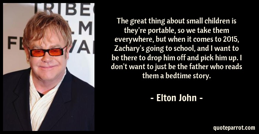 Elton John Quote: The great thing about small children is they're portable, so we take them everywhere, but when it comes to 2015, Zachary's going to school, and I want to be there to drop him off and pick him up. I don't want to just be the father who reads them a bedtime story.