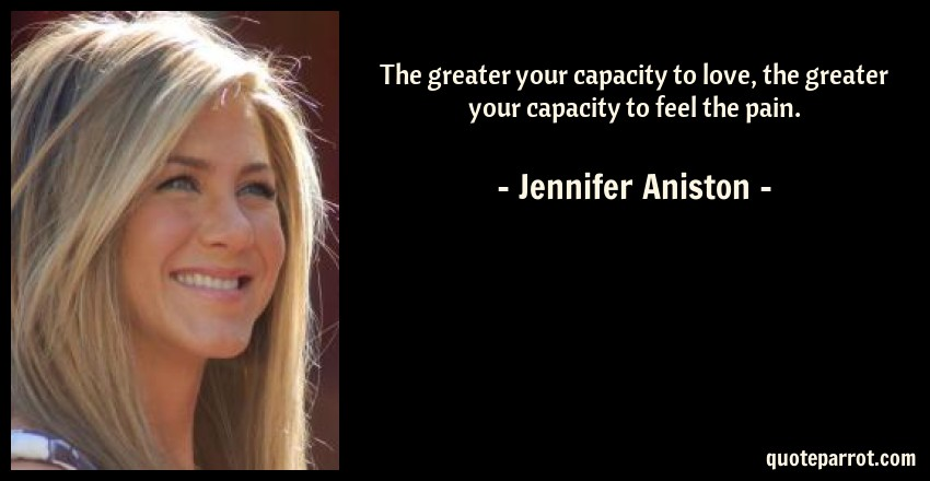 Jennifer Aniston Quote: The greater your capacity to love, the greater your capacity to feel the pain.