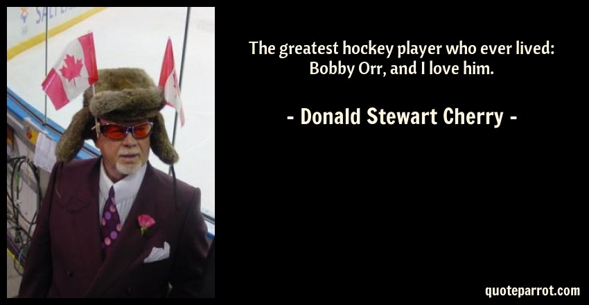 Donald Stewart Cherry Quote: The greatest hockey player who ever lived: Bobby Orr, and I love him.