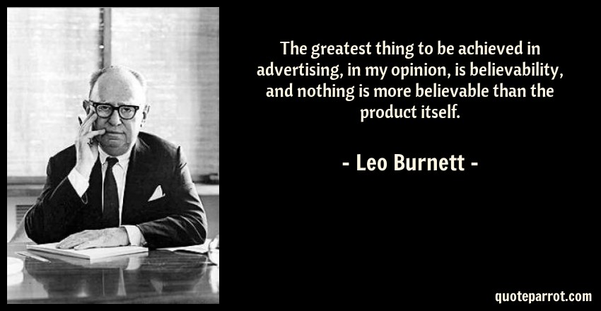 Leo Burnett Quote: The greatest thing to be achieved in advertising, in my opinion, is believability, and nothing is more believable than the product itself.