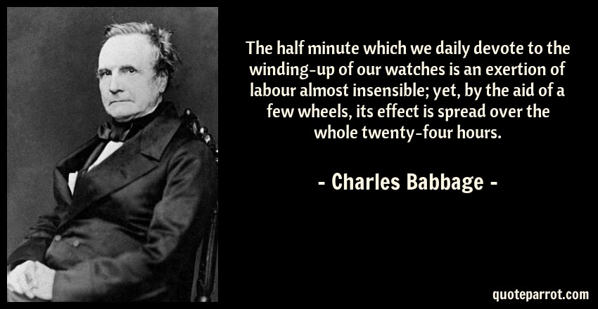 Charles Babbage Quote: The half minute which we daily devote to the winding-up of our watches is an exertion of labour almost insensible; yet, by the aid of a few wheels, its effect is spread over the whole twenty-four hours.