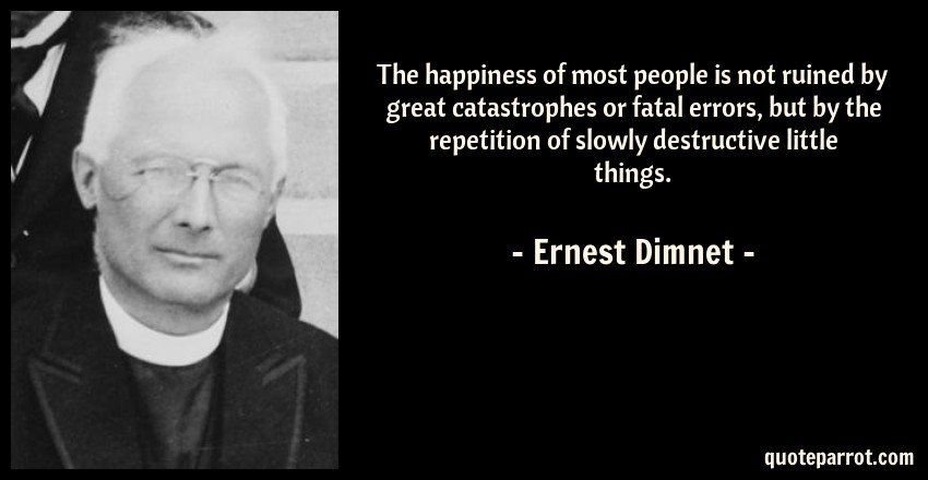 Ernest Dimnet Quote: The happiness of most people is not ruined by great catastrophes or fatal errors, but by the repetition of slowly destructive little things.