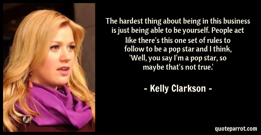 Kelly Clarkson Quote: The hardest thing about being in this business is just being able to be yourself. People act like there's this one set of rules to follow to be a pop star and I think, 'Well, you say I'm a pop star, so maybe that's not true.'
