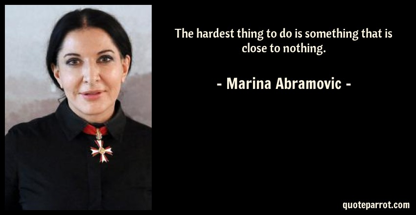 Marina Abramovic Quote: The hardest thing to do is something that is close to nothing.