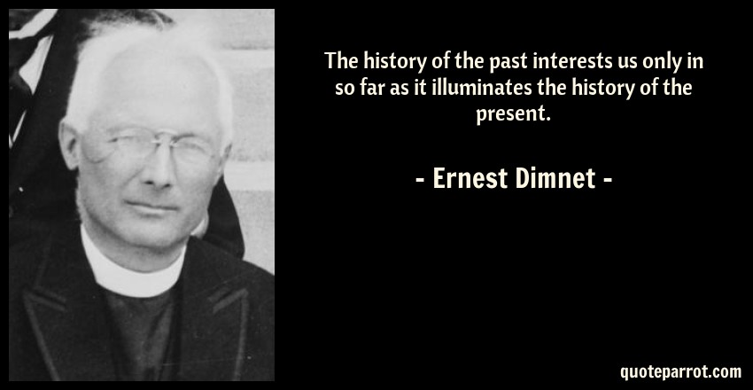 Ernest Dimnet Quote: The history of the past interests us only in so far as it illuminates the history of the present.
