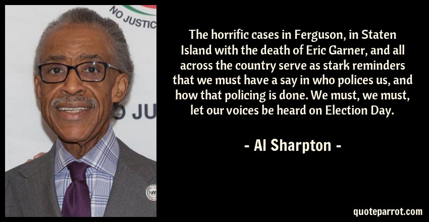 Al Sharpton Quote: The horrific cases in Ferguson, in Staten Island with the death of Eric Garner, and all across the country serve as stark reminders that we must have a say in who polices us, and how that policing is done. We must, we must, let our voices be heard on Election Day.