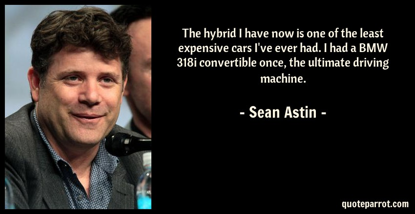 Sean Astin Quote: The hybrid I have now is one of the least expensive cars I've ever had. I had a BMW 318i convertible once, the ultimate driving machine.