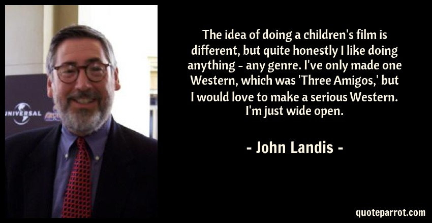 John Landis Quote: The idea of doing a children's film is different, but quite honestly I like doing anything - any genre. I've only made one Western, which was 'Three Amigos,' but I would love to make a serious Western. I'm just wide open.
