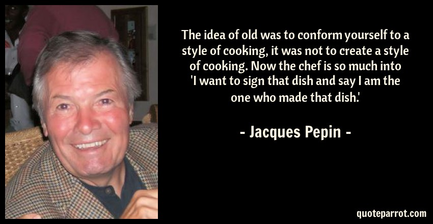 Jacques Pepin Quote: The idea of old was to conform yourself to a style of cooking, it was not to create a style of cooking. Now the chef is so much into 'I want to sign that dish and say I am the one who made that dish.'