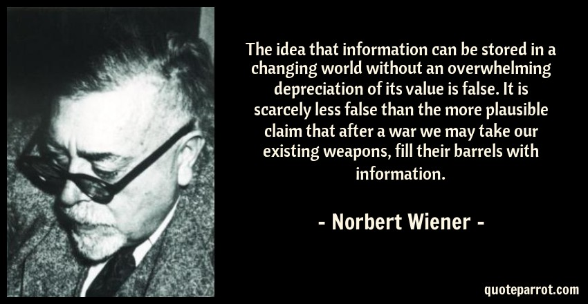 Norbert Wiener Quote: The idea that information can be stored in a changing world without an overwhelming depreciation of its value is false. It is scarcely less false than the more plausible claim that after a war we may take our existing weapons, fill their barrels with information.