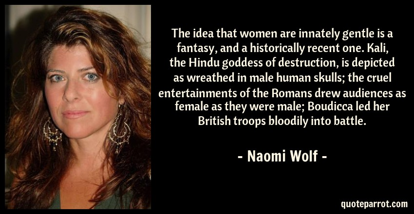 Naomi Wolf Quote: The idea that women are innately gentle is a fantasy, and a historically recent one. Kali, the Hindu goddess of destruction, is depicted as wreathed in male human skulls; the cruel entertainments of the Romans drew audiences as female as they were male; Boudicca led her British troops bloodily into battle.