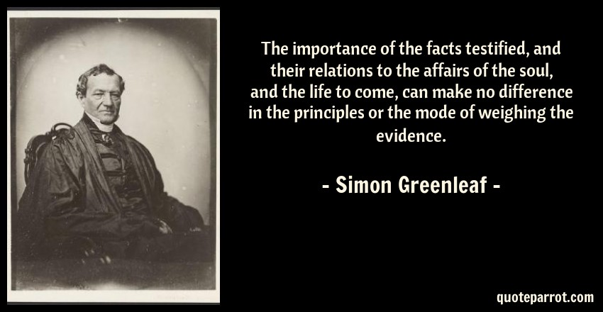 Simon Greenleaf Quote: The importance of the facts testified, and their relations to the affairs of the soul, and the life to come, can make no difference in the principles or the mode of weighing the evidence.