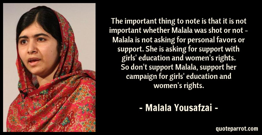 Malala Yousafzai Quote: The important thing to note is that it is not important whether Malala was shot or not - Malala is not asking for personal favors or support. She is asking for support with girls' education and women's rights. So don't support Malala, support her campaign for girls' education and women's rights.