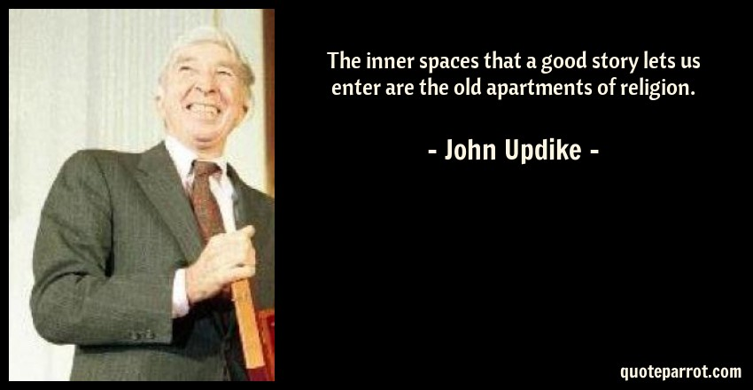 John Updike Quote: The inner spaces that a good story lets us enter are the old apartments of religion.