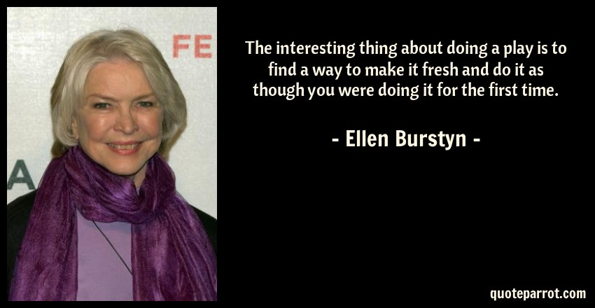 Ellen Burstyn Quote: The interesting thing about doing a play is to find a way to make it fresh and do it as though you were doing it for the first time.
