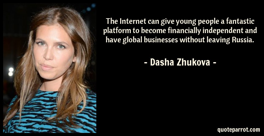 Dasha Zhukova Quote: The Internet can give young people a fantastic platform to become financially independent and have global businesses without leaving Russia.