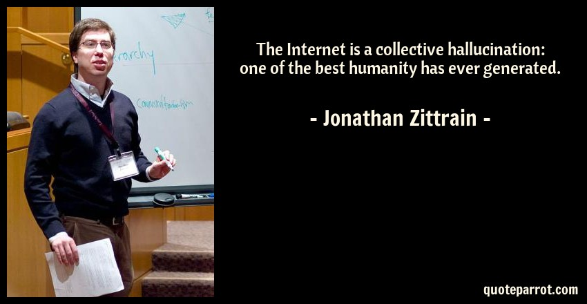 Jonathan Zittrain Quote: The Internet is a collective hallucination: one of the best humanity has ever generated.