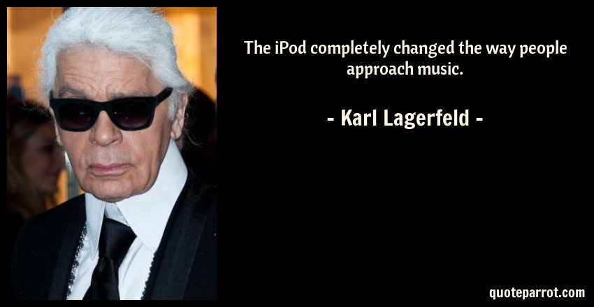 Karl Lagerfeld Quote: The iPod completely changed the way people approach music.