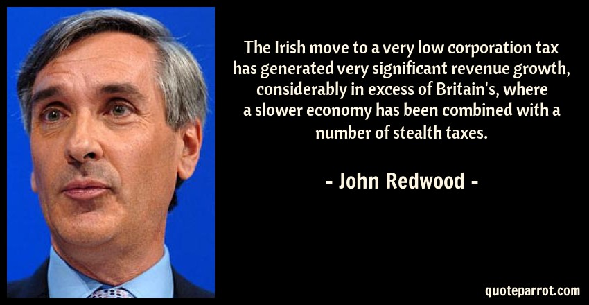 John Redwood Quote: The Irish move to a very low corporation tax has generated very significant revenue growth, considerably in excess of Britain's, where a slower economy has been combined with a number of stealth taxes.