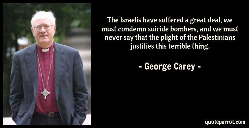 George Carey Quote: The Israelis have suffered a great deal, we must condemn suicide bombers, and we must never say that the plight of the Palestinians justifies this terrible thing.