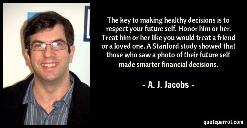 A. J. Jacobs Quote: The key to making healthy decisions is to respect your future self. Honor him or her. Treat him or her like you would treat a friend or a loved one. A Stanford study showed that those who saw a photo of their future self made smarter financial decisions.