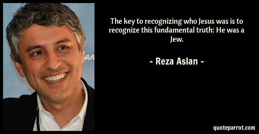 Reza Aslan Quote: The key to recognizing who Jesus was is to recognize this fundamental truth: He was a Jew.