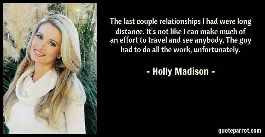 Holly Madison Quote: The last couple relationships I had were long distance. It's not like I can make much of an effort to travel and see anybody. The guy had to do all the work, unfortunately.