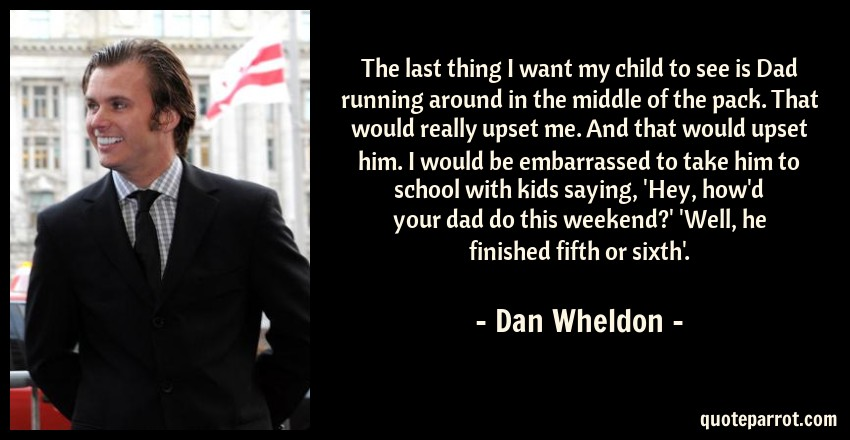 Dan Wheldon Quote: The last thing I want my child to see is Dad running around in the middle of the pack. That would really upset me. And that would upset him. I would be embarrassed to take him to school with kids saying, 'Hey, how'd your dad do this weekend?' 'Well, he finished fifth or sixth'.