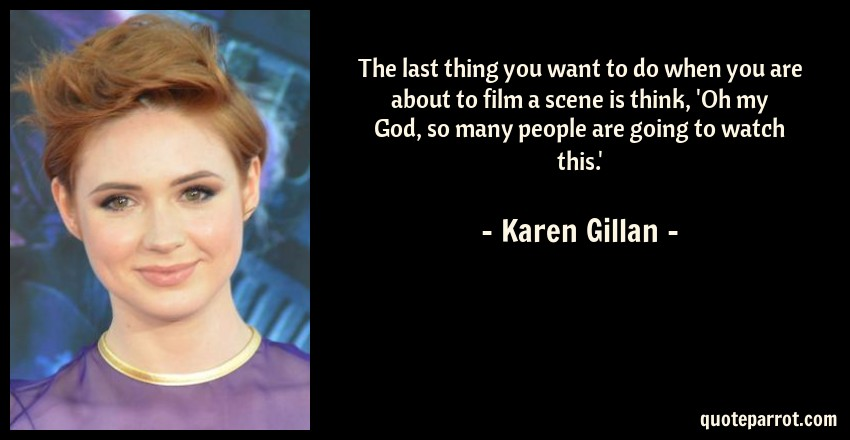 Karen Gillan Quote: The last thing you want to do when you are about to film a scene is think, 'Oh my God, so many people are going to watch this.'
