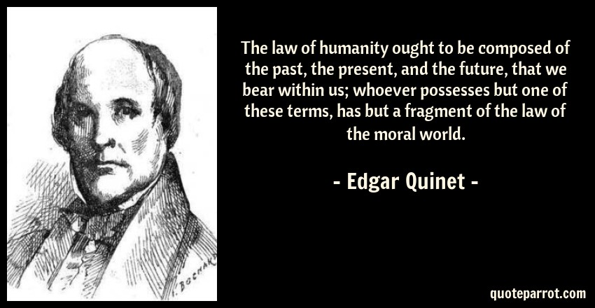 Edgar Quinet Quote: The law of humanity ought to be composed of the past, the present, and the future, that we bear within us; whoever possesses but one of these terms, has but a fragment of the law of the moral world.