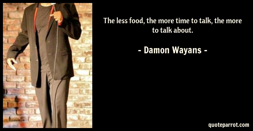 Damon Wayans Quote: The less food, the more time to talk, the more to talk about.