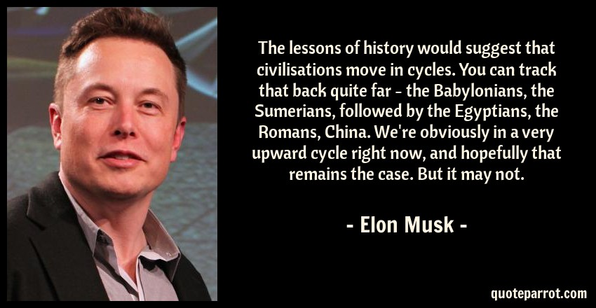Elon Musk Quote: The lessons of history would suggest that civilisations move in cycles. You can track that back quite far - the Babylonians, the Sumerians, followed by the Egyptians, the Romans, China. We're obviously in a very upward cycle right now, and hopefully that remains the case. But it may not.