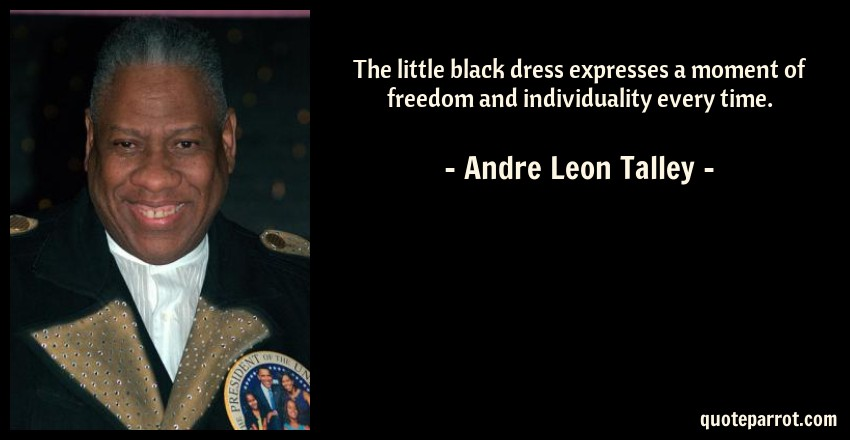 Andre Leon Talley Quote: The little black dress expresses a moment of freedom and individuality every time.