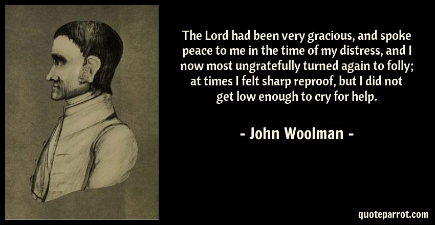 John Woolman Quote: The Lord had been very gracious, and spoke peace to me in the time of my distress, and I now most ungratefully turned again to folly; at times I felt sharp reproof, but I did not get low enough to cry for help.