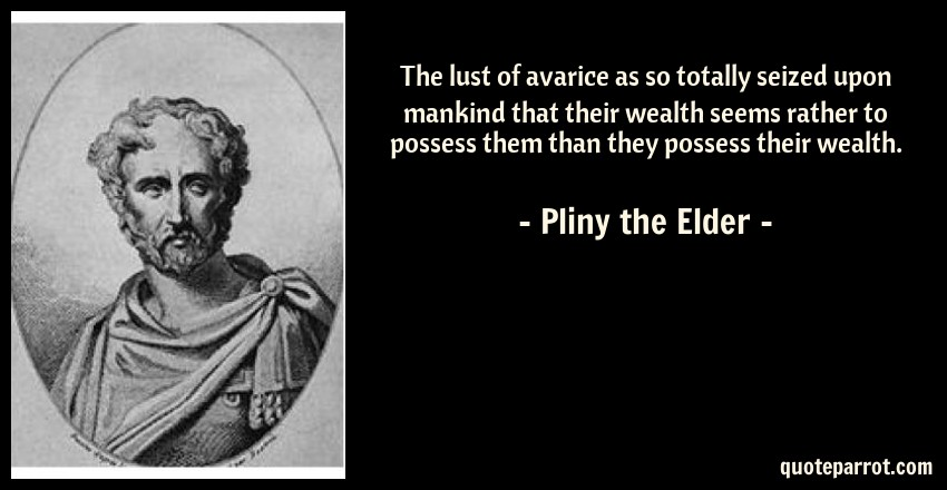 Pliny the Elder Quote: The lust of avarice as so totally seized upon mankind that their wealth seems rather to possess them than they possess their wealth.