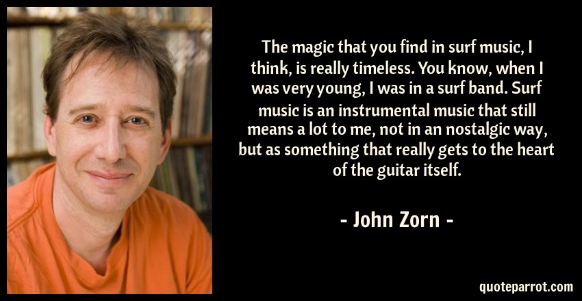 John Zorn Quote: The magic that you find in surf music, I think, is really timeless. You know, when I was very young, I was in a surf band. Surf music is an instrumental music that still means a lot to me, not in an nostalgic way, but as something that really gets to the heart of the guitar itself.