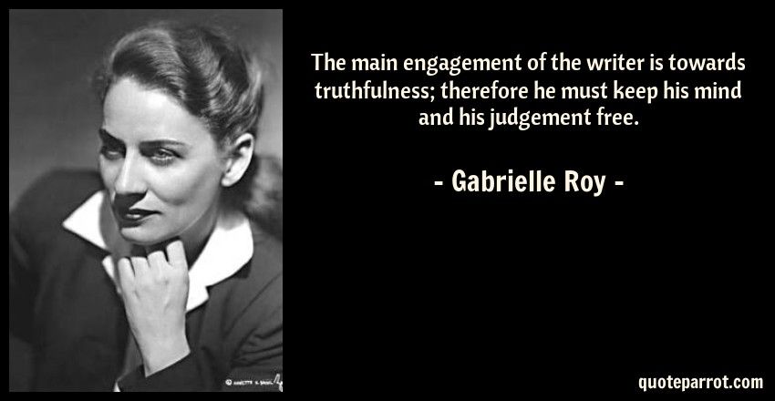 Gabrielle Roy Quote: The main engagement of the writer is towards truthfulness; therefore he must keep his mind and his judgement free.