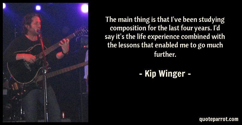 Kip Winger Quote: The main thing is that I've been studying composition for the last four years. I'd say it's the life experience combined with the lessons that enabled me to go much further.