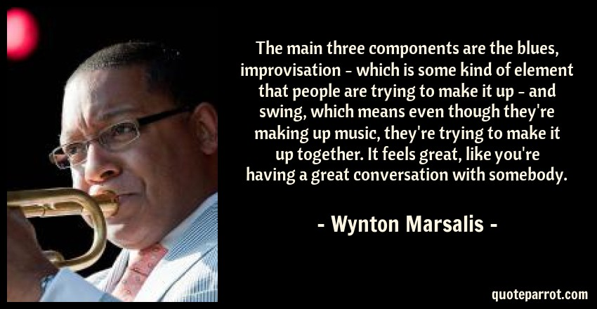 Wynton Marsalis Quote: The main three components are the blues, improvisation - which is some kind of element that people are trying to make it up - and swing, which means even though they're making up music, they're trying to make it up together. It feels great, like you're having a great conversation with somebody.