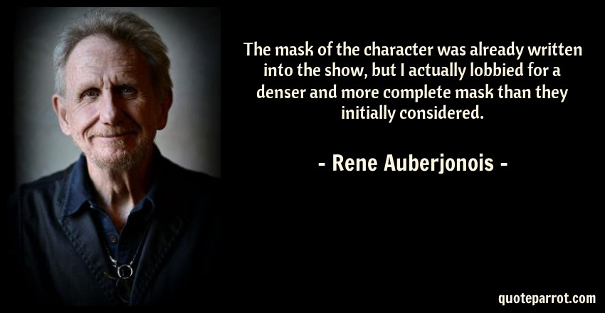 Rene Auberjonois Quote: The mask of the character was already written into the show, but I actually lobbied for a denser and more complete mask than they initially considered.
