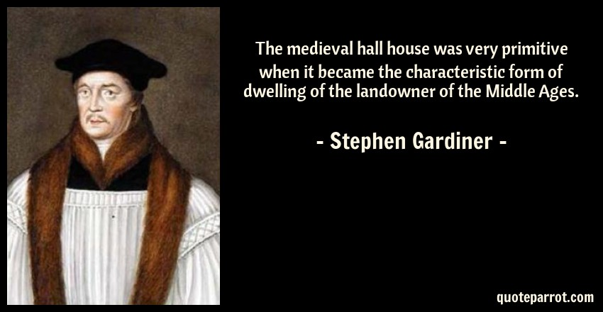 Stephen Gardiner Quote: The medieval hall house was very primitive when it became the characteristic form of dwelling of the landowner of the Middle Ages.