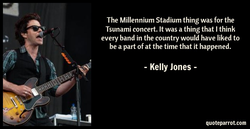 Kelly Jones Quote: The Millennium Stadium thing was for the Tsunami concert. It was a thing that I think every band in the country would have liked to be a part of at the time that it happened.